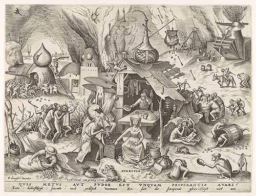 ''Avaritia (Greed), 1558 Pieter van der Heyden after Pieter Bruegel the Elder (Netherlandish, active by 1551, died 1569) Engraving; only state 8 7/8 x 11 1/2 in. (22.5 x 29.2 cm) Harris Brisbane Dick Fund, 1926 (26.72.31)  Representing the vice of greed, this image belongs to a series of prints of the Seven Deadly Sins, engraved by Pieter van der Heyden after drawings by Pieter Bruegel the Elder. The personification of greed, a fashionably dressed woman, sits in the central foreground blithely gathering coins in her lap, while a poisonous toad lurks directly in front of her.   Source: Pieter van der Heyden after Pieter Bruegel the Elder: Avaritia (Greed) (26.72.31) | Heilbrunn Timeline of Art History | The Metropolitan Museum of Art''
