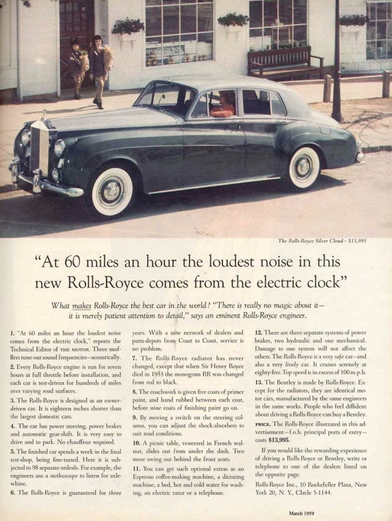 """---Proof, if any was needed, that the headline is 90% of ad copy. If you can't get that right, then you won't draw in the audience, which makes the rest of your copy completely redundant. """"At 60 miles an hour the loudest noise in this new Rolls-Royce comes from the electric clock"""" is often cited as the greatest ad headline of all time; it shows fantastic understanding of an audience searching for a vehicle that provides ultimate luxury. Today, the only impressive thing about this headline might be that alludes to a quiet car, but back in 1958, when this ad was published, an electric clock in a car was pretty swish, too; sewing those two points together seamlessly shows the brilliance of Ogilvy. Even the subtlety of using the word """"noise"""" is fantastic. You could use """"sound"""" instead of """"noise""""—they both mean the same thing—but """"noise"""" connotes a problem, an irritant... yet that minor ticking is anything but noise, really. Read more: http://www.marketingprofs.com/articles/2013/10172/lessons-from-the-greatest-marketer-of-all-time-expelled-from-oxford#ixzz2TvDKs9HD---"""